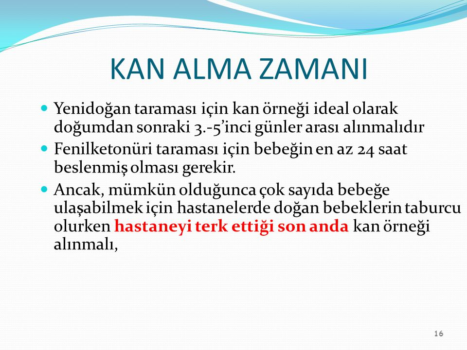 KAN ALMA ZAMANI Yenidoğan taraması için kan örneği ideal olarak doğumdan sonraki 3.-5'inci günler arası alınmalıdır.