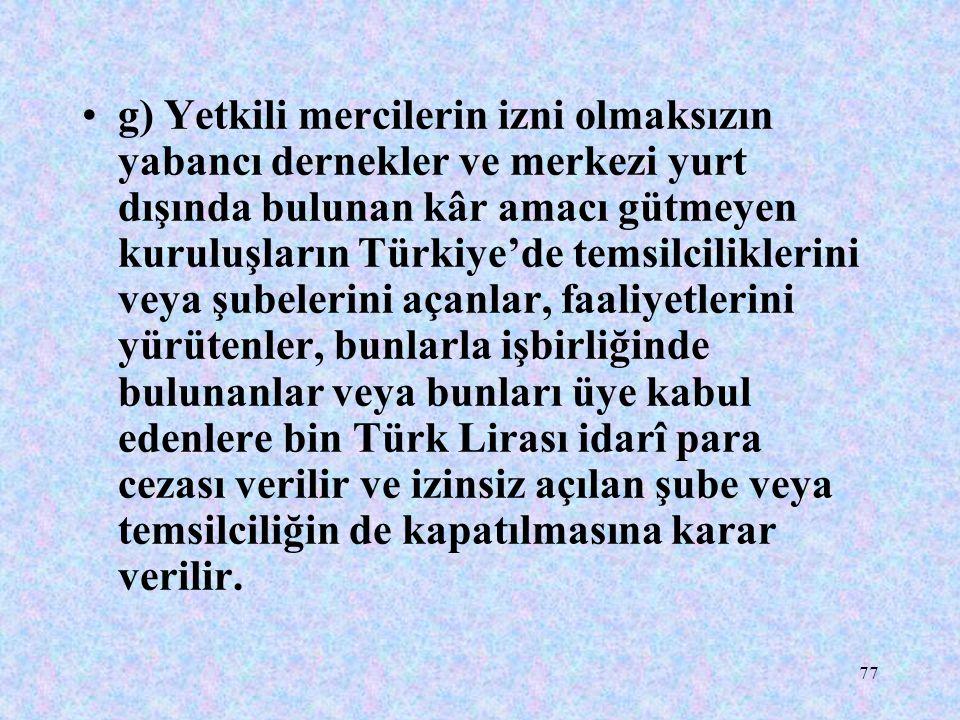 g) Yetkili mercilerin izni olmaksızın yabancı dernekler ve merkezi yurt dışında bulunan kâr amacı gütmeyen kuruluşların Türkiye'de temsilciliklerini veya şubelerini açanlar, faaliyetlerini yürütenler, bunlarla işbirliğinde bulunanlar veya bunları üye kabul edenlere bin Türk Lirası idarî para cezası verilir ve izinsiz açılan şube veya temsilciliğin de kapatılmasına karar verilir.