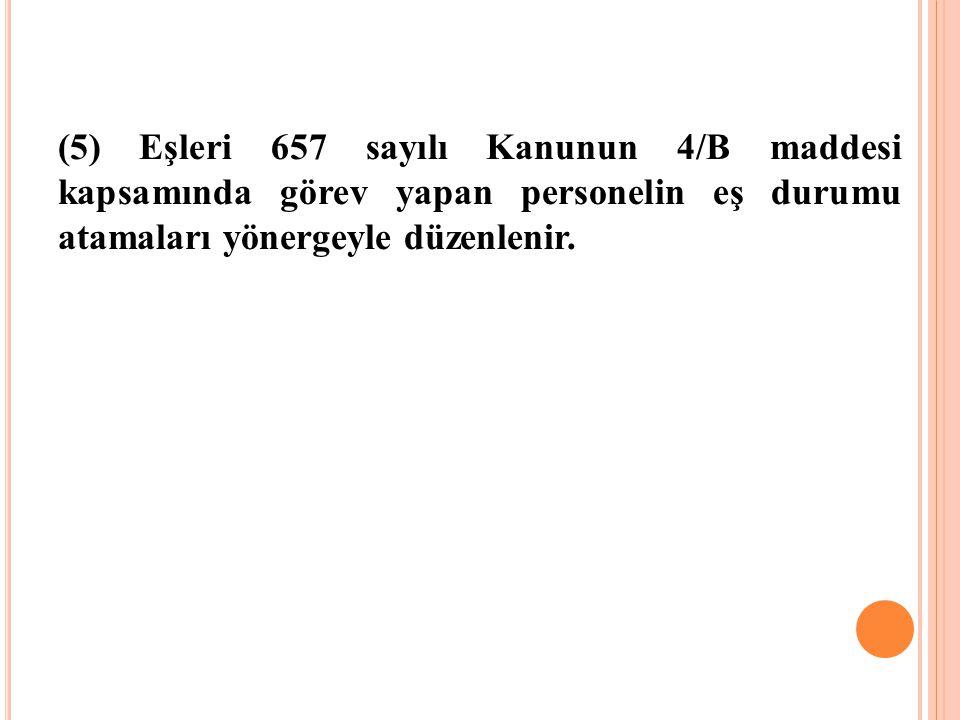 (5) Eşleri 657 sayılı Kanunun 4/B maddesi kapsamında görev yapan personelin eş durumu atamaları yönergeyle düzenlenir.