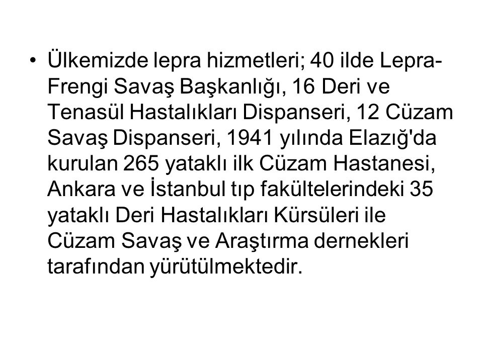 Ülkemizde lepra hizmetleri; 40 ilde Lepra-Frengi Savaş Başkanlığı, 16 Deri ve Tenasül Hastalıkları Dispanseri, 12 Cüzam Savaş Dispanseri, 1941 yılında Elazığ da kurulan 265 yataklı ilk Cüzam Hastanesi, Ankara ve İstanbul tıp fakültelerindeki 35 yataklı Deri Hastalıkları Kürsüleri ile Cüzam Savaş ve Araştırma dernekleri tarafından yürütülmektedir.