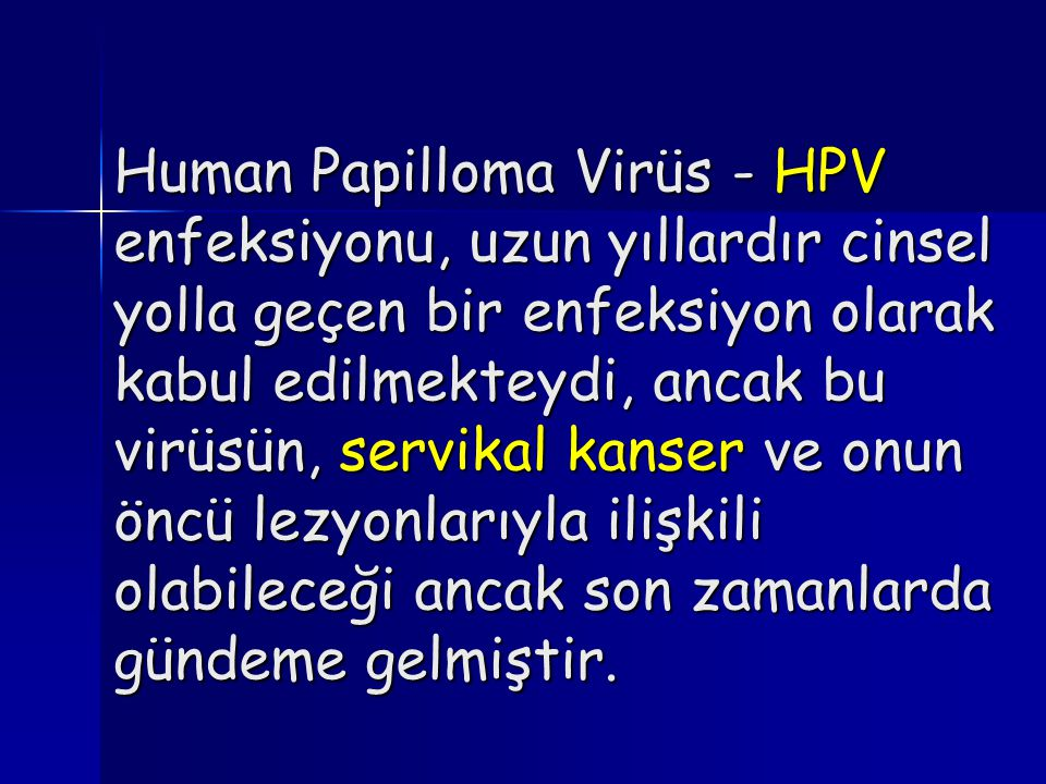 Human Papilloma Virüs - HPV enfeksiyonu, uzun yıllardır cinsel yolla geçen bir enfeksiyon olarak kabul edilmekteydi, ancak bu virüsün, servikal kanser ve onun öncü lezyonlarıyla ilişkili olabileceği ancak son zamanlarda gündeme gelmiştir.