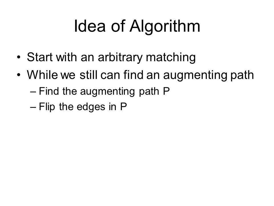Idea of Algorithm Start with an arbitrary matching