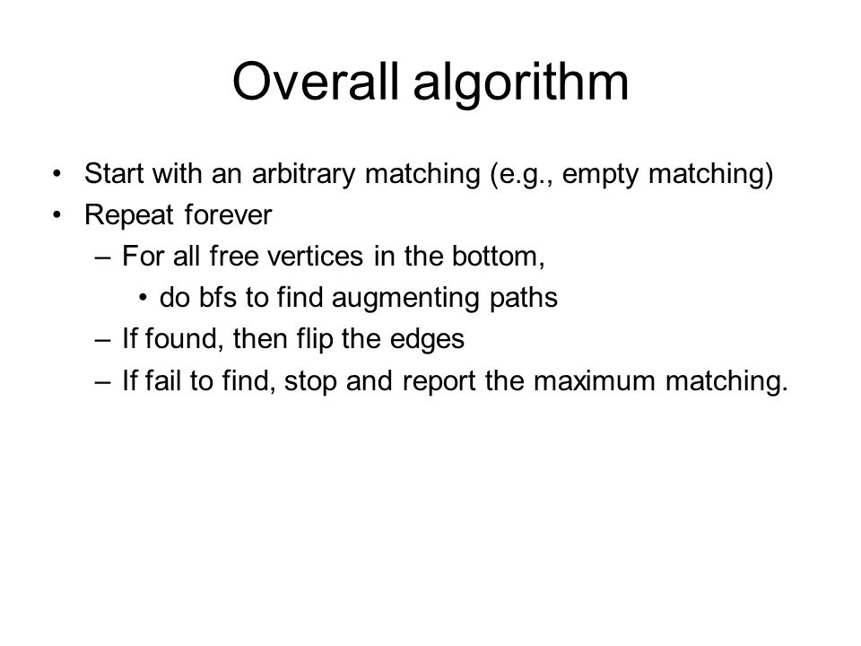Overall algorithm Start with an arbitrary matching (e.g., empty matching) Repeat forever. For all free vertices in the bottom,