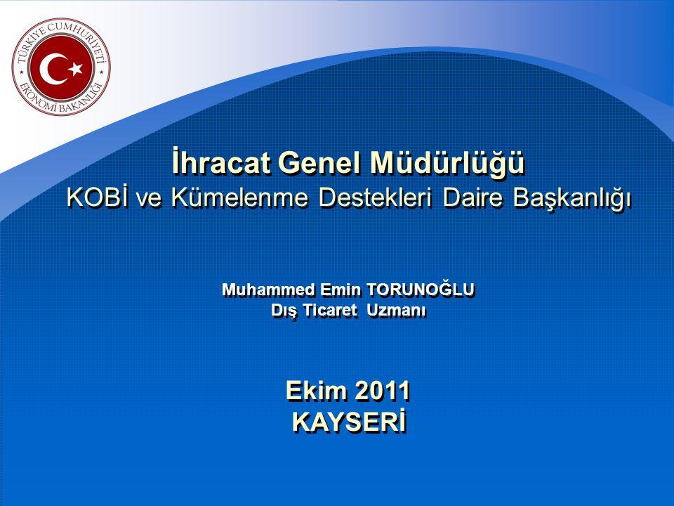 İhracat Genel Müdürlüğü KOBİ ve Kümelenme Destekleri Daire Başkanlığı Muhammed Emin TORUNOĞLU Dış Ticaret Uzmanı Ekim 2011