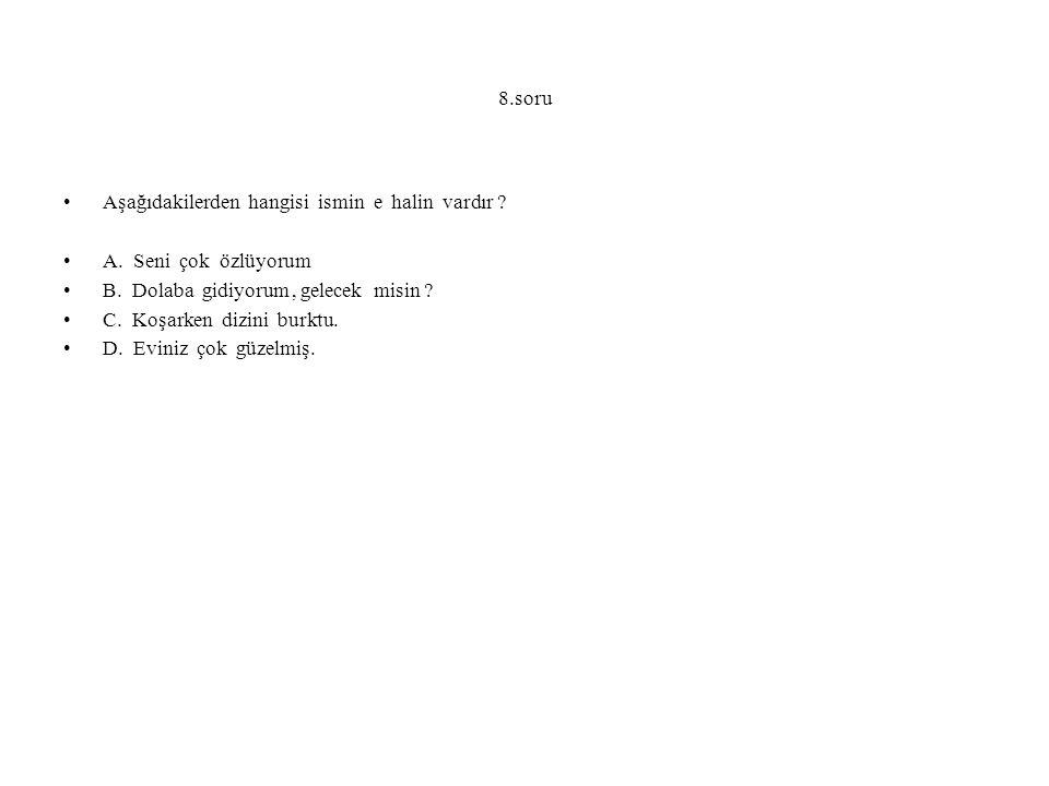 8.soru Aşağıdakilerden hangisi ismin e halin vardır A. Seni çok özlüyorum. B. Dolaba gidiyorum , gelecek misin