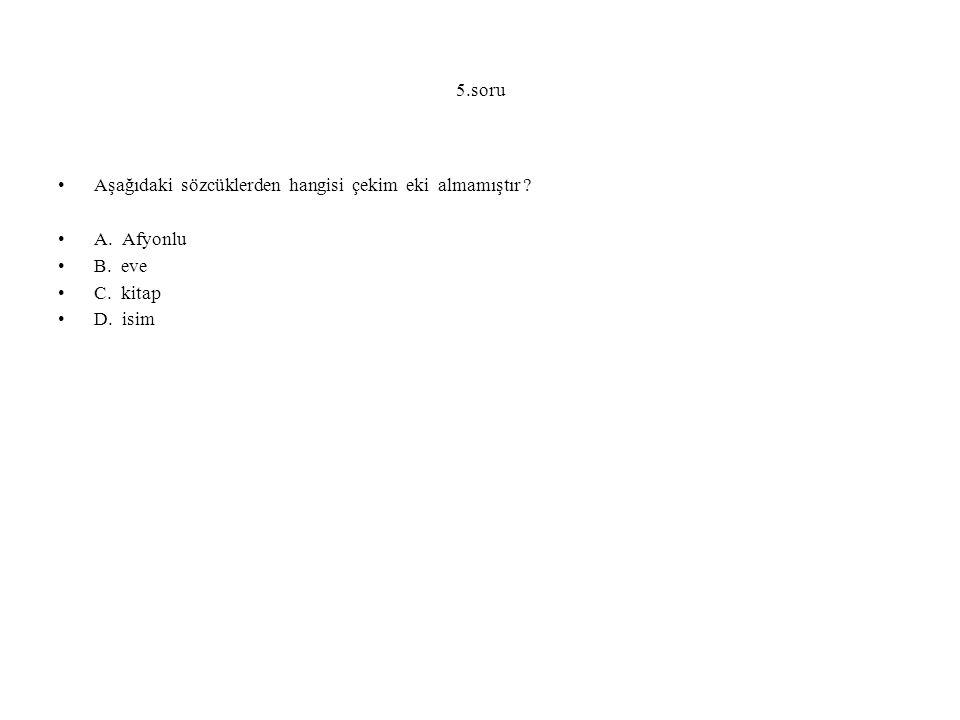 5.soru Aşağıdaki sözcüklerden hangisi çekim eki almamıştır A. Afyonlu. B. eve. C. kitap.
