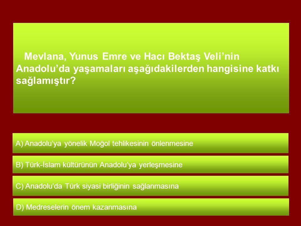 Mevlana, Yunus Emre ve Hacı Bektaş Veli'nin Anadolu'da yaşamaları aşağıdakilerden hangisine katkı sağlamıştır