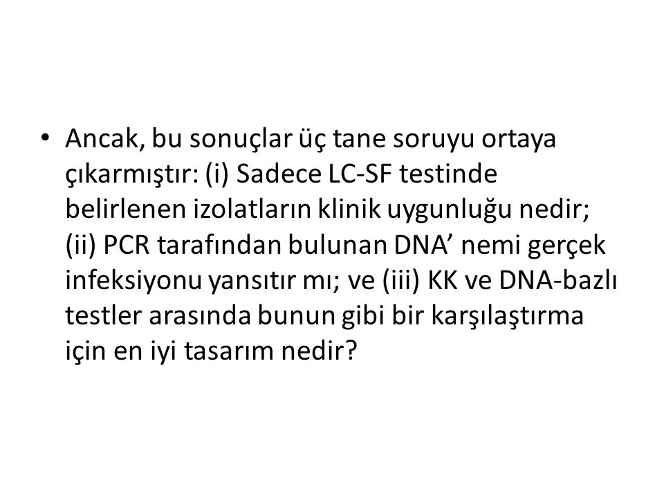 Ancak, bu sonuçlar üç tane soruyu ortaya çıkarmıştır: (i) Sadece LC-SF testinde belirlenen izolatların klinik uygunluğu nedir; (ii) PCR tarafından bulunan DNA' nemi gerçek infeksiyonu yansıtır mı; ve (iii) KK ve DNA-bazlı testler arasında bunun gibi bir karşılaştırma için en iyi tasarım nedir