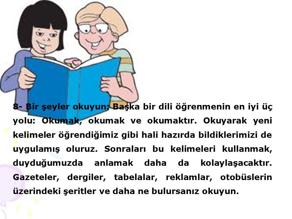 8- Bir şeyler okuyun: Başka bir dili öğrenmenin en iyi üç yolu: Okumak, okumak ve okumaktır.
