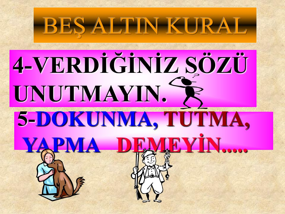 BEŞ ALTIN KURAL 4-VERDİĞİNİZ SÖZÜ UNUTMAYIN. 5-DOKUNMA, TUTMA,