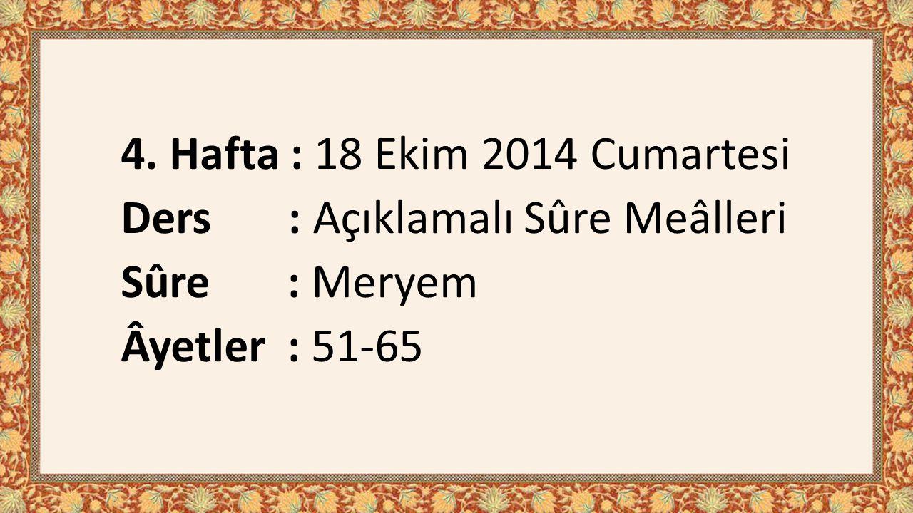 4. Hafta : 18 Ekim 2014 Cumartesi Ders : Açıklamalı Sûre Meâlleri Sûre : Meryem Âyetler : 51-65