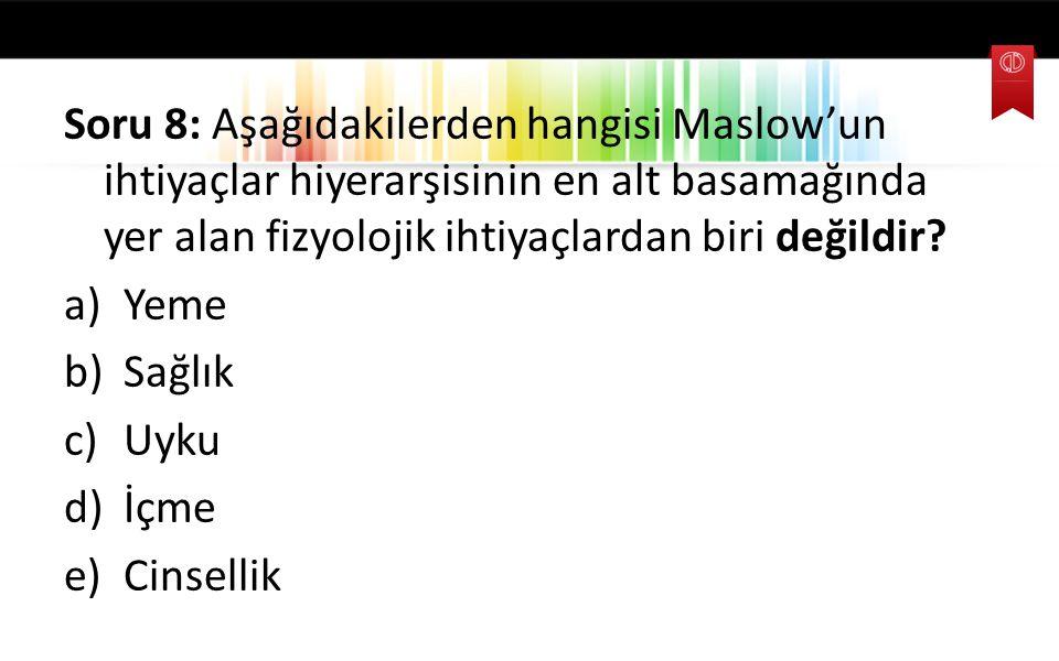 Soru 8: Aşağıdakilerden hangisi Maslow'un ihtiyaçlar hiyerarşisinin en alt basamağında yer alan fizyolojik ihtiyaçlardan biri değildir