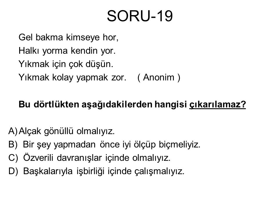 SORU-19 Gel bakma kimseye hor, Halkı yorma kendin yor.