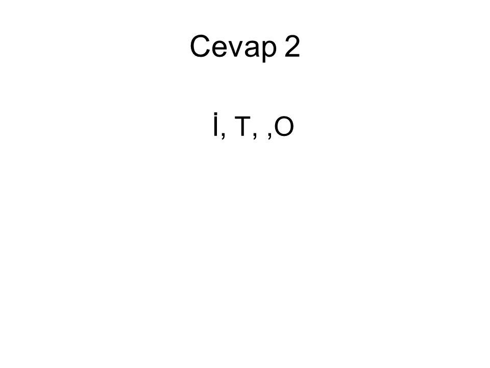 Cevap 2 İ, T, ,O