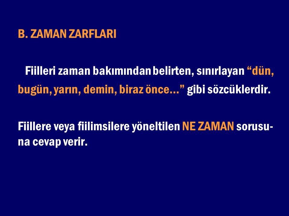 B. ZAMAN ZARFLARI Fiilleri zaman bakımından belirten, sınırlayan dün, bugün, yarın, demin, biraz önce... gibi sözcüklerdir.
