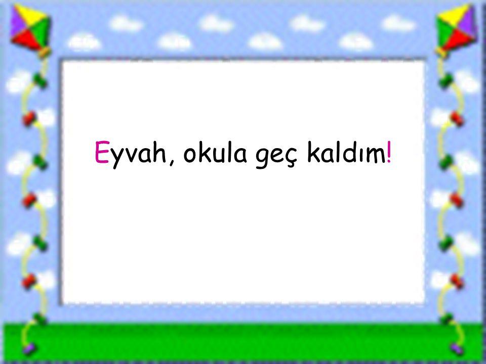 Eyvah, okula geç kaldım! www.sorubak.com
