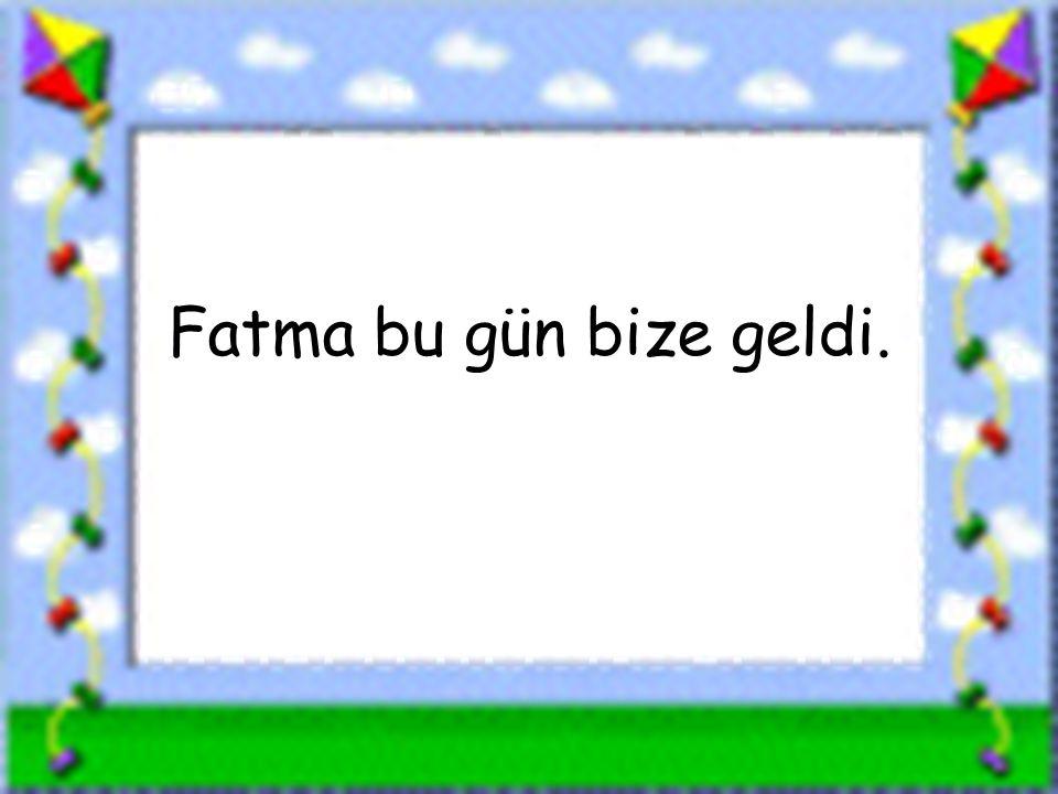 Fatma bu gün bize geldi. www.sorubak.com