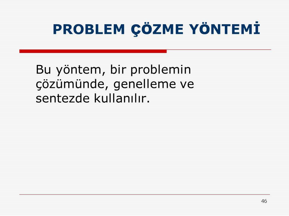 PROBLEM ÇÖZME YÖNTEMİ Bu yöntem, bir problemin çözümünde, genelleme ve sentezde kullanılır.
