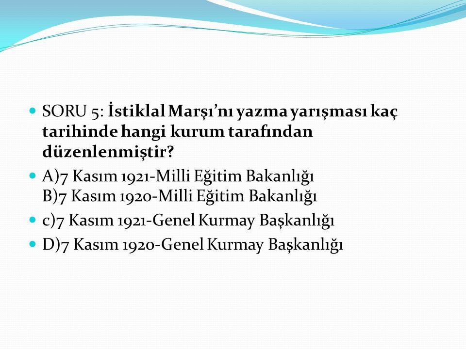 SORU 5: İstiklal Marşı'nı yazma yarışması kaç tarihinde hangi kurum tarafından düzenlenmiştir