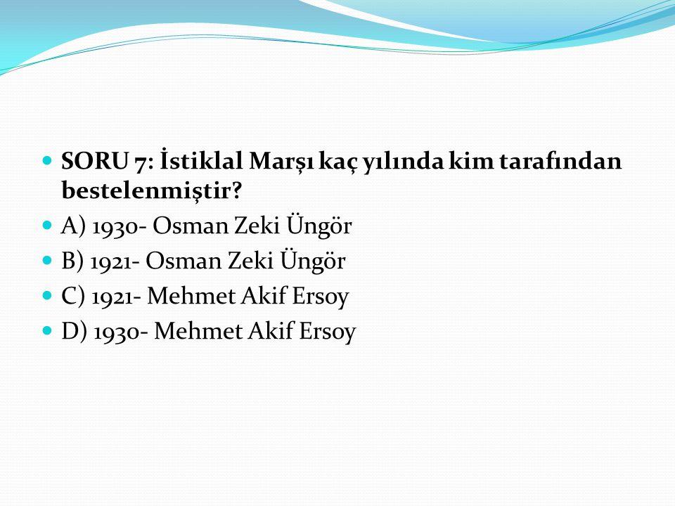 SORU 7: İstiklal Marşı kaç yılında kim tarafından bestelenmiştir