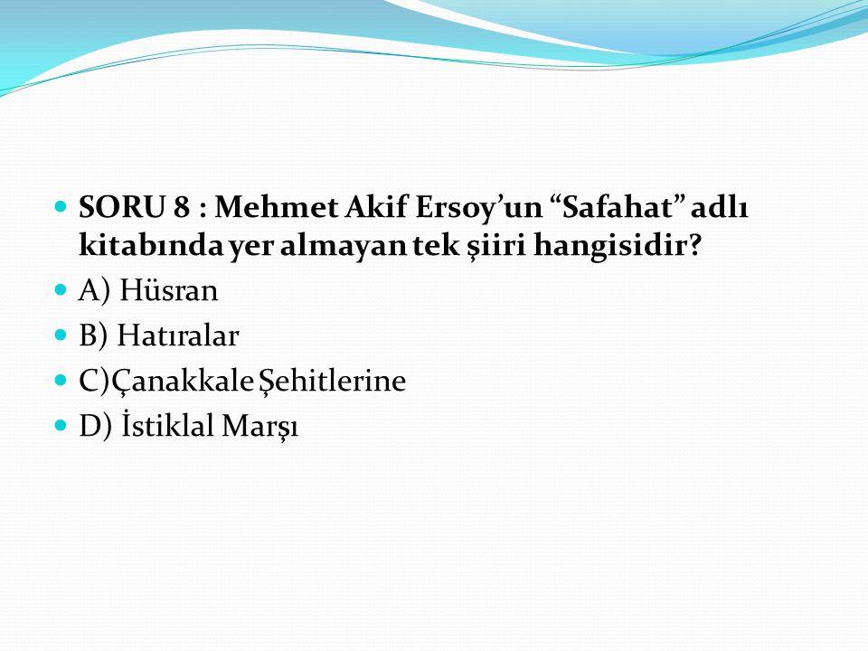 SORU 8 : Mehmet Akif Ersoy'un Safahat adlı kitabında yer almayan tek şiiri hangisidir