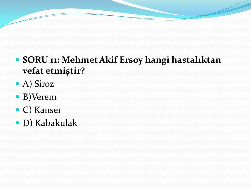 SORU 11: Mehmet Akif Ersoy hangi hastalıktan vefat etmiştir