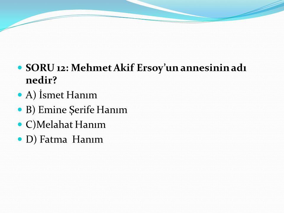 SORU 12: Mehmet Akif Ersoy'un annesinin adı nedir