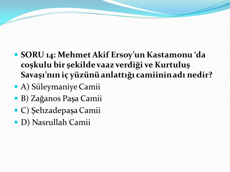 SORU 14: Mehmet Akif Ersoy'un Kastamonu 'da coşkulu bir şekilde vaaz verdiği ve Kurtuluş Savaşı'nın iç yüzünü anlattığı camiinin adı nedir