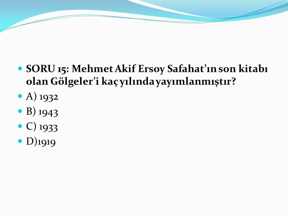 SORU 15: Mehmet Akif Ersoy Safahat'ın son kitabı olan Gölgeler'i kaç yılında yayımlanmıştır