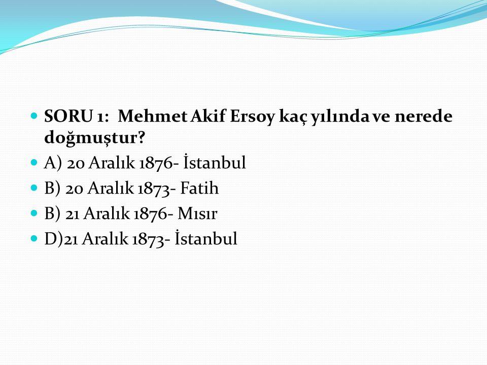 SORU 1: Mehmet Akif Ersoy kaç yılında ve nerede doğmuştur