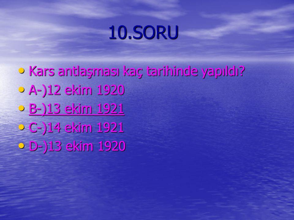 10.SORU Kars antlaşması kaç tarihinde yapıldı A-)12 ekim 1920