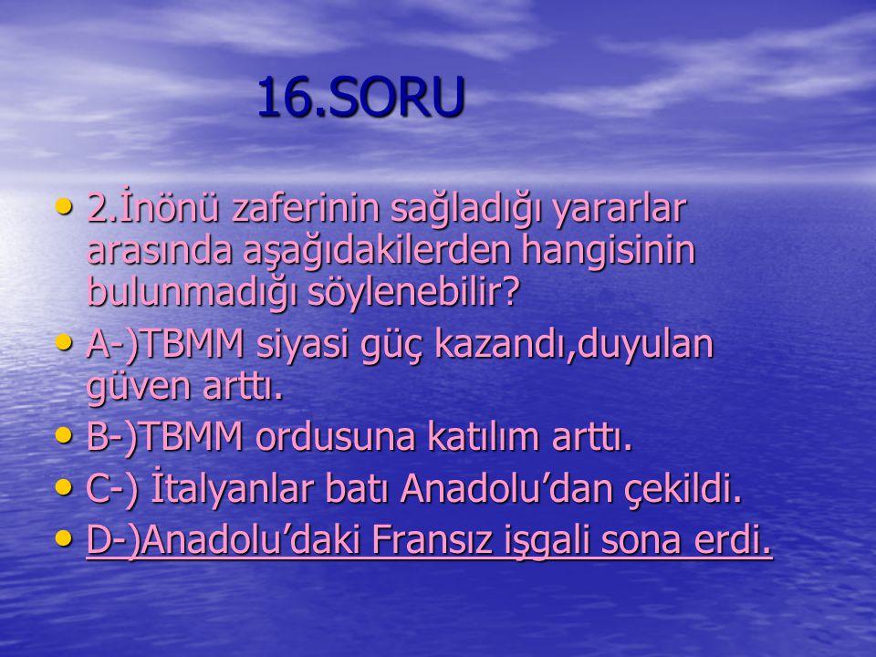 16.SORU 2.İnönü zaferinin sağladığı yararlar arasında aşağıdakilerden hangisinin bulunmadığı söylenebilir