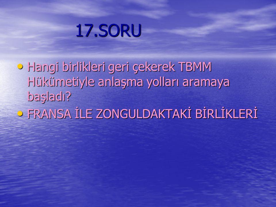 17.SORU Hangi birlikleri geri çekerek TBMM Hükümetiyle anlaşma yolları aramaya başladı.
