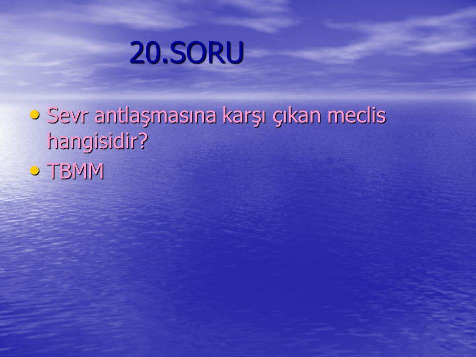20.SORU Sevr antlaşmasına karşı çıkan meclis hangisidir TBMM
