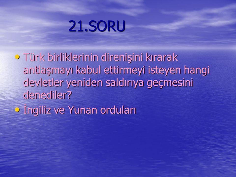 21.SORU Türk birliklerinin direnişini kırarak antlaşmayı kabul ettirmeyi isteyen hangi devletler yeniden saldırıya geçmesini denediler