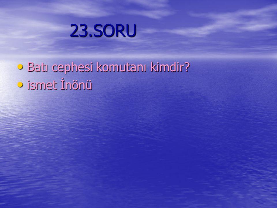 23.SORU Batı cephesi komutanı kimdir ismet İnönü