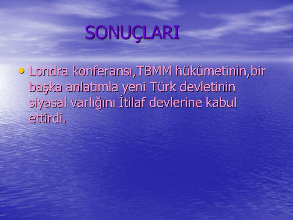 SONUÇLARI Londra konferansı,TBMM hükümetinin,bir başka anlatımla yeni Türk devletinin siyasal varlığını İtilaf devlerine kabul ettirdi.