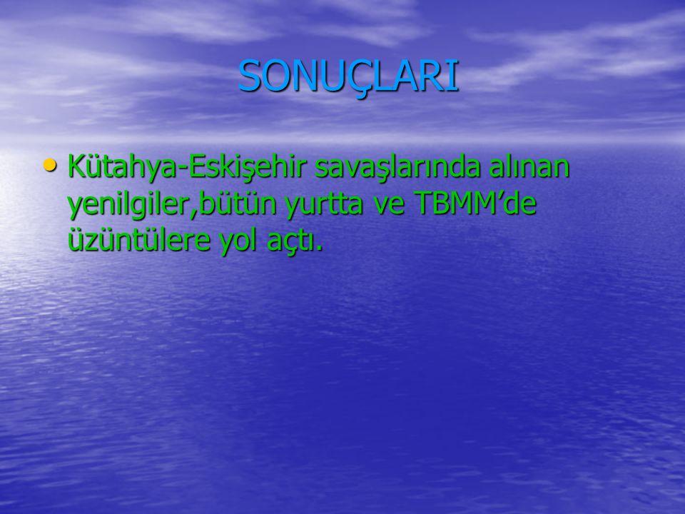 SONUÇLARI Kütahya-Eskişehir savaşlarında alınan yenilgiler,bütün yurtta ve TBMM'de üzüntülere yol açtı.