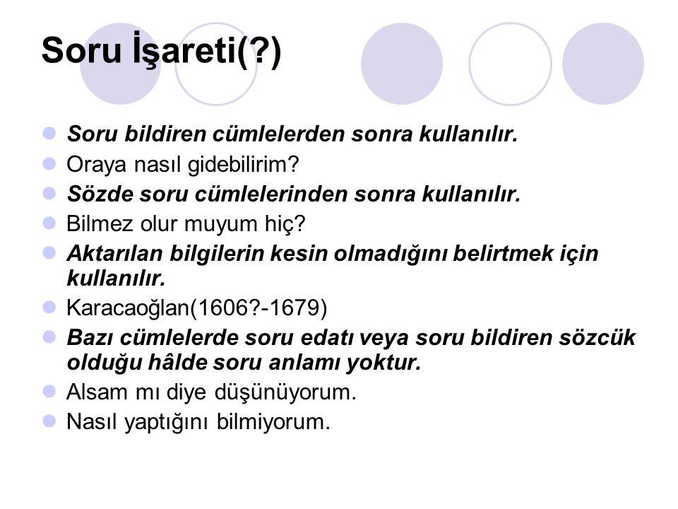 Soru İşareti( ) Soru bildiren cümlelerden sonra kullanılır.