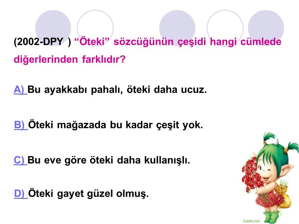 (2002-DPY ) Öteki sözcüğünün çeşidi hangi cümlede diğerlerinden farklıdır