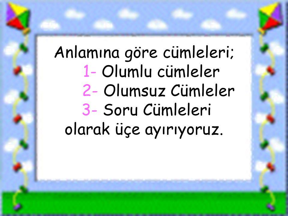 Anlamına göre cümleleri; 1- Olumlu cümleler 2- Olumsuz Cümleler 3- Soru Cümleleri olarak üçe ayırıyoruz.