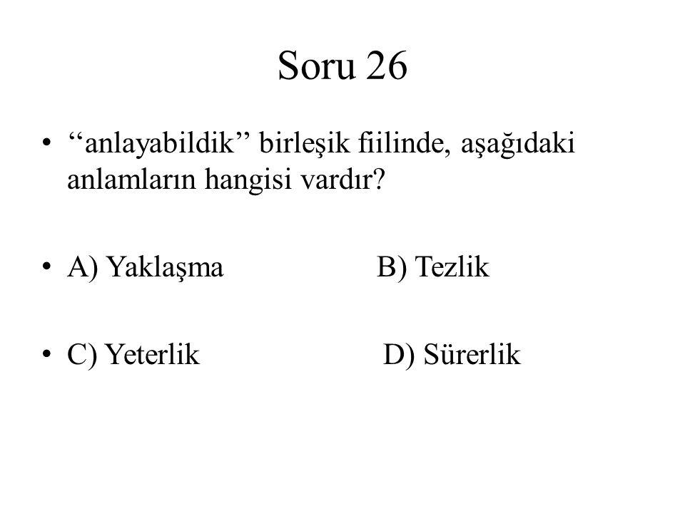 Soru 26 ''anlayabildik'' birleşik fiilinde, aşağıdaki anlamların hangisi vardır A) Yaklaşma B) Tezlik.