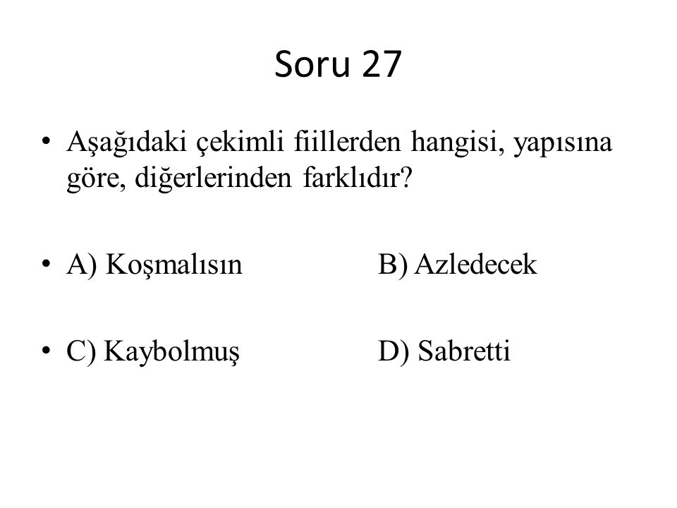 Soru 27 Aşağıdaki çekimli fiillerden hangisi, yapısına göre, diğerlerinden farklıdır A) Koşmalısın B) Azledecek.