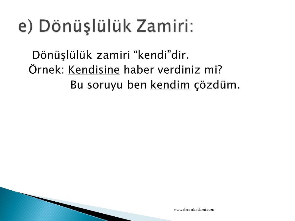 e) Dönüşlülük Zamiri: Dönüşlülük zamiri kendi dir. Örnek: Kendisine haber verdiniz mi Bu soruyu ben kendim çözdüm.