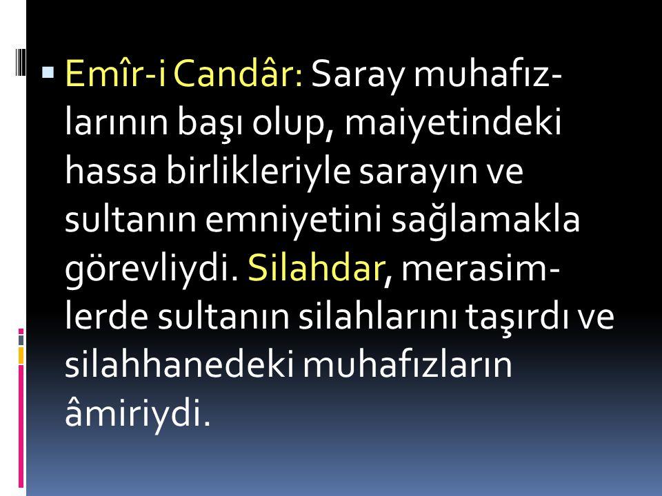 Emîr-i Candâr: Saray muhafız- larının başı olup, maiyetindeki hassa birlikleriyle sarayın ve sultanın emniyetini sağlamakla görevliydi.