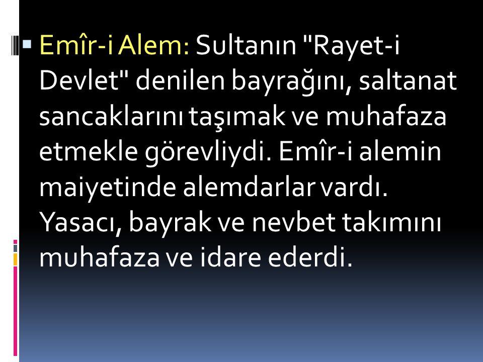 Emîr-i Alem: Sultanın Rayet-i Devlet denilen bayrağını, saltanat sancaklarını taşımak ve muhafaza etmekle görevliydi.
