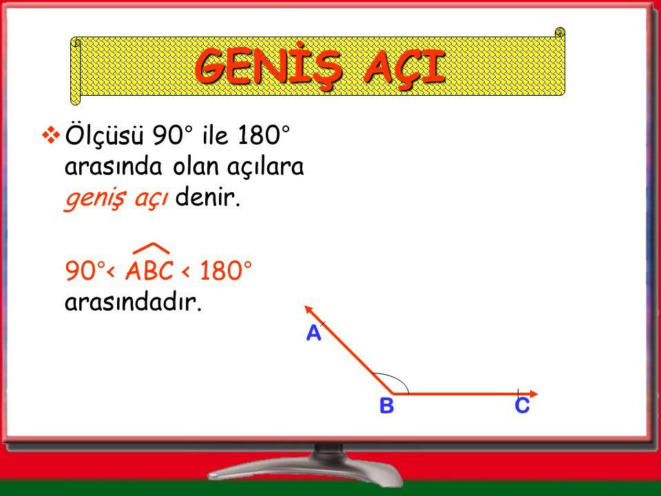 GENİŞ AÇI Ölçüsü 90° ile 180° arasında olan açılara geniş açı denir.