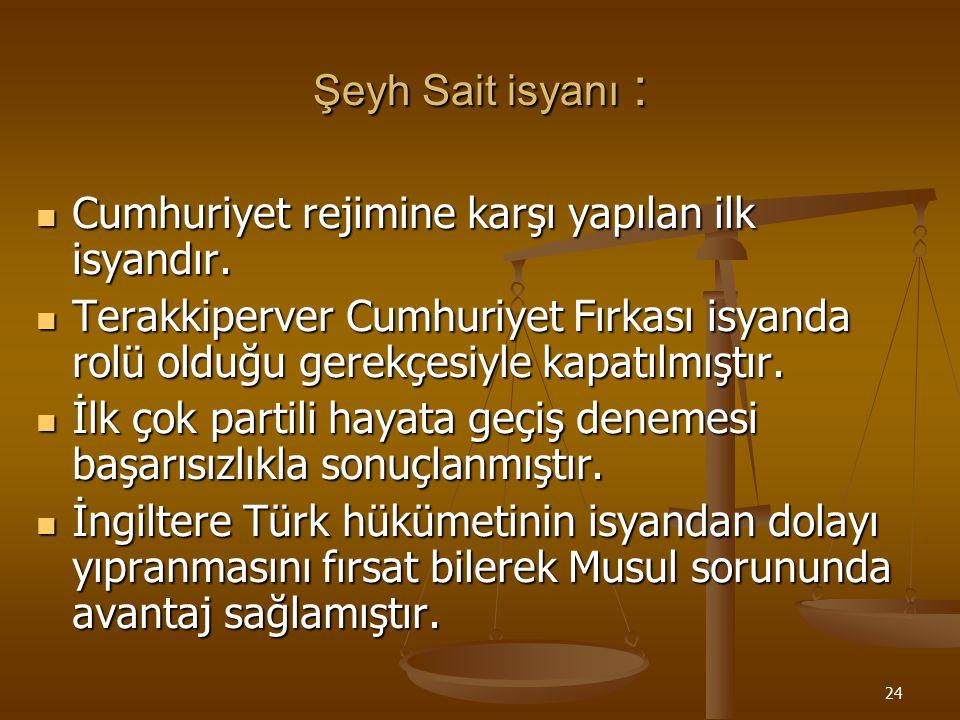 Şeyh Sait isyanı : Cumhuriyet rejimine karşı yapılan ilk isyandır. Terakkiperver Cumhuriyet Fırkası isyanda rolü olduğu gerekçesiyle kapatılmıştır.