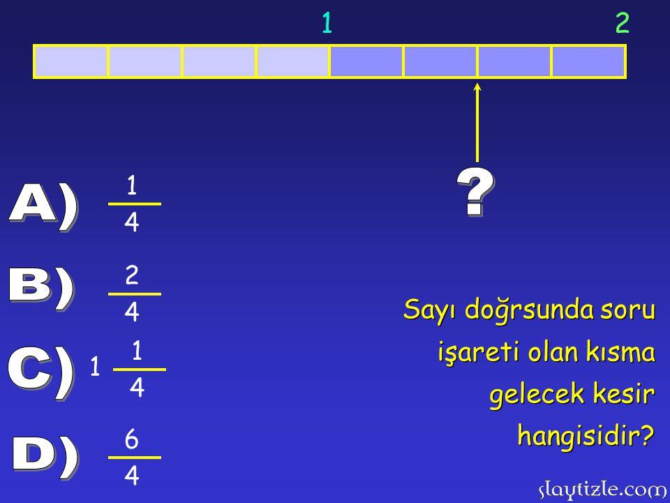 1 2 1 4 A) 2 4 B) Sayı doğrsunda soru işareti olan kısma gelecek kesir hangisidir 1 4 C) 6 4 D)