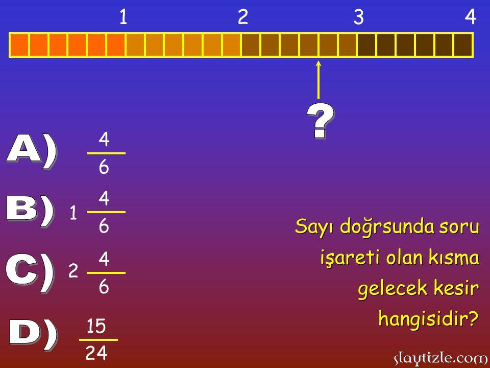 1 2. 3. 4. 4. 6. A) 4. 6. 1. B) Sayı doğrsunda soru işareti olan kısma gelecek kesir hangisidir